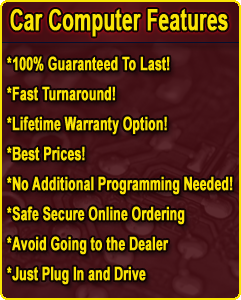 Car Computer Features: 100% Guaranteed to Last! - Fast Turnaround! - Lifetime Warranty Option! - Best Prices! - No Additional Programming Needed! - Safe Secure Online Ordering! - Avoid Going to the Dealer - Just Plug In and Drive